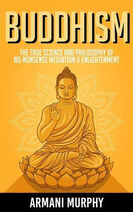 Buddhism: The True Science and Philosophy of No-Nonsense Mediation & Enlightenment