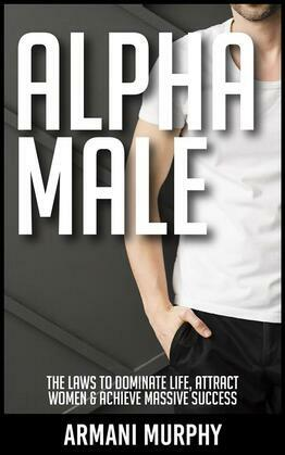 Alpha Male: The Laws to Dominate Life, Attract Women & Achieve Massive Success