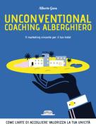 Unconventional Coaching Alberghiero. Il marketing vincente per il tuo hotel. Come l'arte di accogliere valorizza la tua unicità