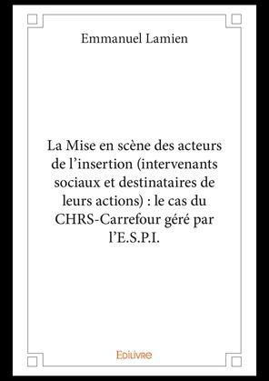 La Mise en scène des acteurs de l'insertion (intervenants sociaux et destinataires de leurs actions) : le cas du CHRS-Carrefour géré par l'E.S.P.I.
