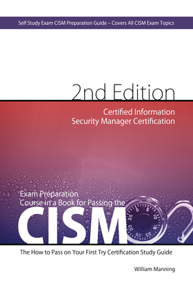 CISM Certified Information Security Manager Certification Exam Preparation Course in a Book for Passing the CISM Exam - The How To Pass on Your First
