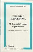 ÊTRE MÈRE AUJOURD'HUI : MYTHE, RÉALITÉ, ENJEUX ET PERSPECTIVES