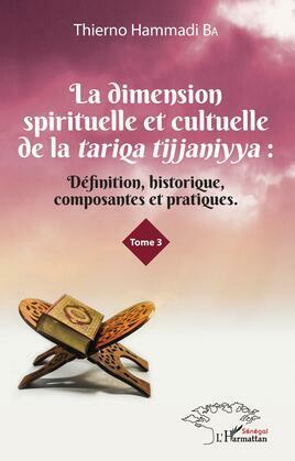 La dimension spirituelle et culturelle de la tariqa tijjaniyya : Définition, historique, composantes et pratiques Tome 3