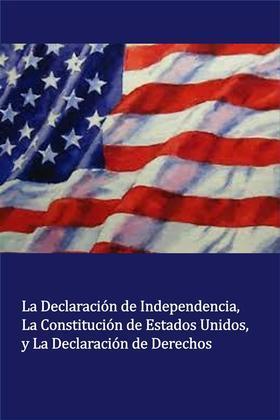 La Declaración de Independencia La Constitución de Estados Unidos, y La Declaración de Derechos