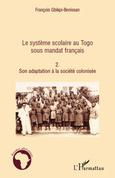 Le système scolaire au Togo sous mandat français (Tome 2)