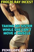 Freeze Ray Incest: Taking My Sister While She Can't Move A Muscle
