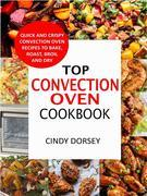 Top Convection Oven Cookbook: Quick And Crispy Convention Oven Recipes To Bake, Roast, Broil And Dry