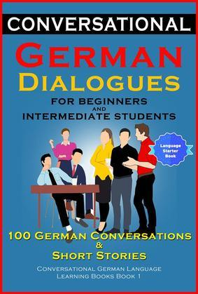 Conversational German Dialogues For Beginners and Intermediate Students: 100 German Conversations and Short Stories Conversational