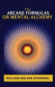The Arcane Formulas: Or Mental Alchemy