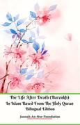 The Life After Death (Barzakh) In Islam Based from The Holy Quran Bilingual Edition
