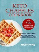 Keto Chaffles Cookbook: Top 100 Low Carb Ketogenic Chaffle Recipes To Lose Weight & Live Healthy