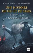 Une histoire de feu et de sang. Le Moyen Âge de Game of Thrones