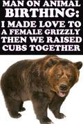 Man On Animal Birthing: I Made Love To A Female Grizzly Then We Raised Cubs Together