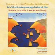 Comment la rivière Petitcodiac devint boueuse / Ta'n Tel-kisi-siskuapua'qsepp Petikodiac Sipu / How the Petitcodiac River Became Muddy