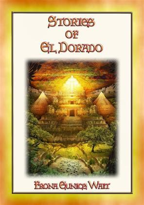 STORIES OF EL DORADO - 28 Myths and Legends about the Fabled City of Gold