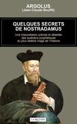 Quelques secrets de Nostradamus - Une interprétation précise et détaillée des quatrains prophétiques du plus célèbre mage de l'Histoire