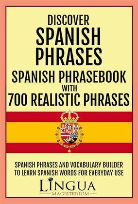 Discover Spanish Phrases Spanish Phrasebook with 700 Realistic Phrases