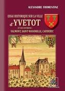 Essai historique sur la Ville d'Yvetot et ses environs : Valmont, St-Wandrille, Caudebec