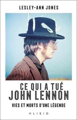 Ce qui a tué John Lennon : Vies et morts d'une légende