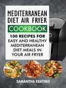 Mediterranean Diet Air Fryer Cookbook: 100 Recipes For Easy And Healthy Mediterranean Diet Meals In Your Air Fryer