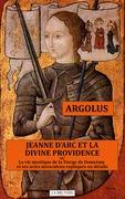 JEANNE D'ARC ET LA DIVINE PROVIDENCE ou La vie mystique de la Vierge de Domrémy et ses actes miraculeux expliqués en détails