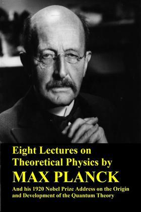 Eight Lectures on Theoretical Physics by Max Planck and his 1920 Nobel Prize Address on the Origin and Development of the Quantum Theory