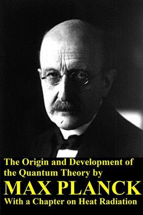The Origin and Development of the Quantum Theory by Max Planck with a Chapter on Heat Radiation