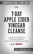 7-Day Apple Cider Vinegar Cleanse: Lose Up to 15 Pounds in 7 Days and Turn Your Body into a Fat-Burning Machine by JJ Smith: Conversation Starters