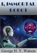 I, Immortal Robot