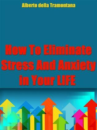 How To Eliminate Stress And Anxiety In Your Life