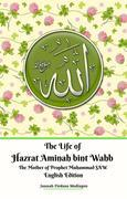 The Life of Hazrat Aminah bint Wahb The Mother of Prophet Muhammad SAW English Edition