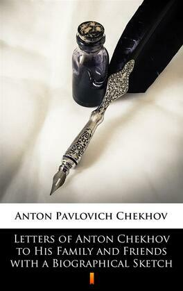 Letters of Anton Chekhov to His Family and Friends with a Biographical Sketch