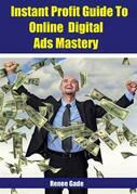 Instant  Profit Guide To Online Digital Ads Mastery