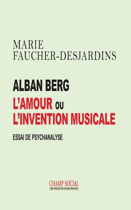 Alban Berg L'amour ou l'invention musicale. Essai