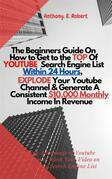 The Beginners Guide On How To Get To The Top Of Youtube Search Engine List Within 24 Hours, Explode Your Youtube Channel And Generate A Consistent $10,000 Monthly Income In Revenue