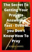 The Secret To Getting Your Prayers Answered Fast - Even If you Don't Know How To Pray
