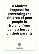 A Modest Proposal for preventing the children of poor people in Ireland, from being a burden on their parents or country, and for making them beneficial to the publick