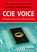 CCIE Cisco Certified Internetwork Expert Voice Certification Exam Preparation Course in a Book for Passing the CCIE Exam - The How To Pass on Your Fir
