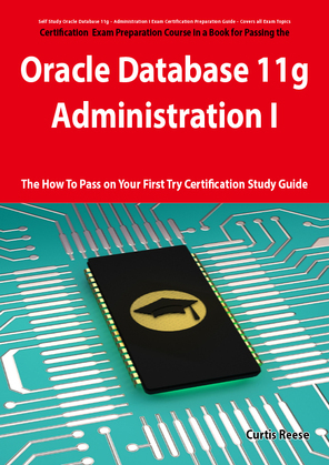 Oracle Database 11g - Administration I Exam Preparation Course in a Book for Passing the 1Z0-052 Oracle Database 11g - Administration I Exam - The How