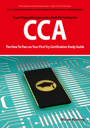 Citrix Certified Administrator for Citrix XenApp 5 for Windows Server 2008 Certification Exam Preparation Course in a Book for Passing the CCA Exam -