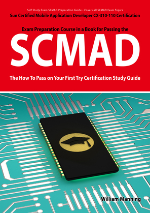 SCMAD: Sun Certified Mobile Application Developer CX-310-110 Exam Certification Exam Preparation Course in a Book for Passing the SCMAD Exam - The How
