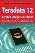 Teradata 12 Certified Enterprise Architect Exam Preparation Course in a Book for Passing the Exam - The How To Pass on Your First Try Certification St