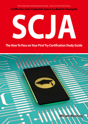 SCJA Exam Certification Exam Preparation Course in a Book for Passing the SCJA CX-310-019 Exam - The How To Pass on Your First Try Certification Study