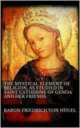 The Mystical Element of Religion, as studied in Saint Catherine of Genoa and her friends.