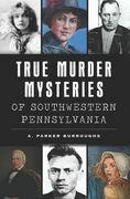 True Murder Mysteries of Southwestern Pennsylvania