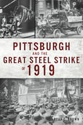Pittsburgh and the Great Steel Strike of 1919