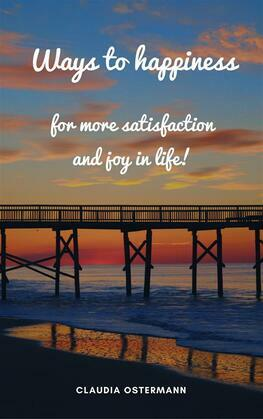 Ways to happiness for more satisfaction and joy in life!