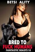 Bred to Fuck Humans : Fantastic Beasts 18 (Dog Sex Erotica Animal Sex Beastiality Erotica Zoophilia Erotica Knotting Erotica)