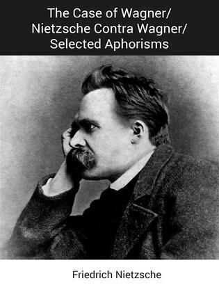 The Case of Wagner/Nietzsche Contra Wagner/Selected Aphorisms