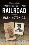 Heroes of the Underground Railroad Around Washington, D.C.